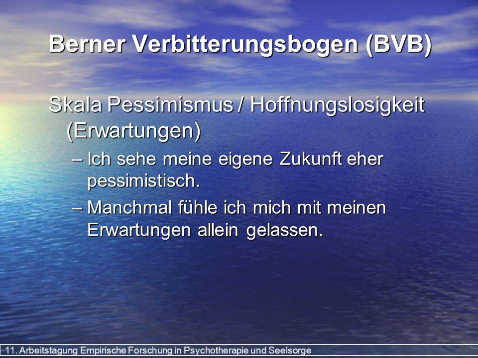 11. Arbeitstagung Empirische Forschung in Psychotherapie und Seelsorge Berner Verbitterungsbogen (BVB) Skala Pessimismus / Hoffnungslosigkeit (Erwartu