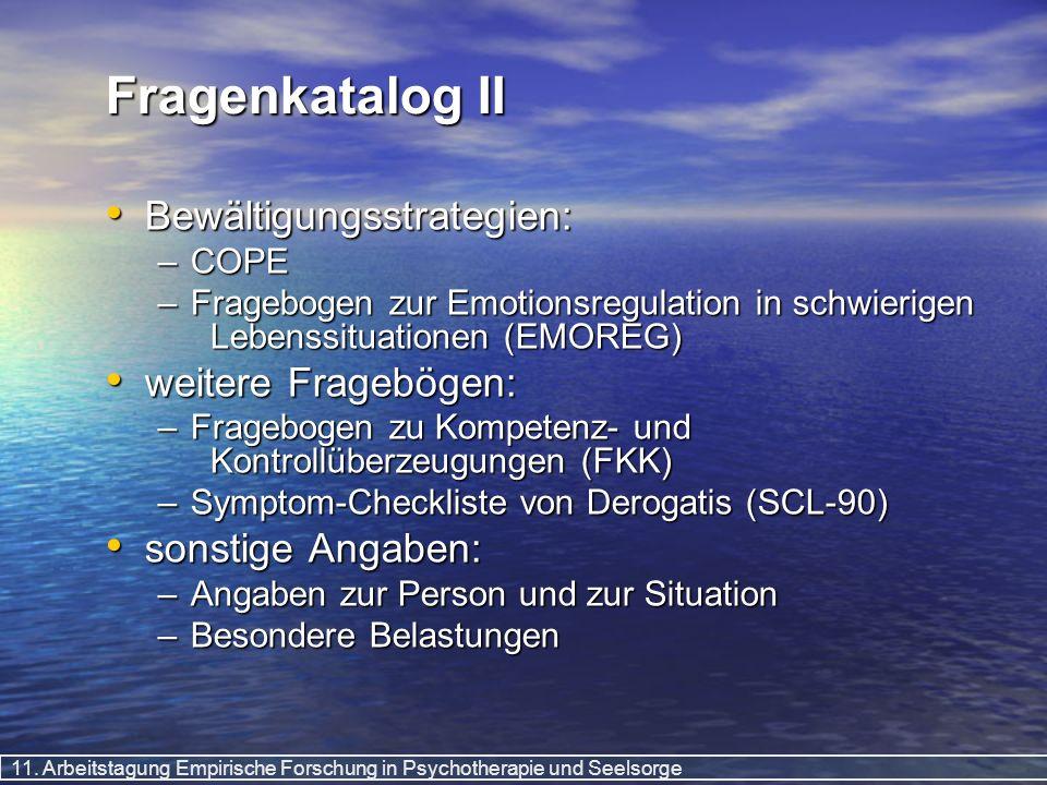 11. Arbeitstagung Empirische Forschung in Psychotherapie und Seelsorge Fragenkatalog II Bewältigungsstrategien: Bewältigungsstrategien: –COPE –Fragebo