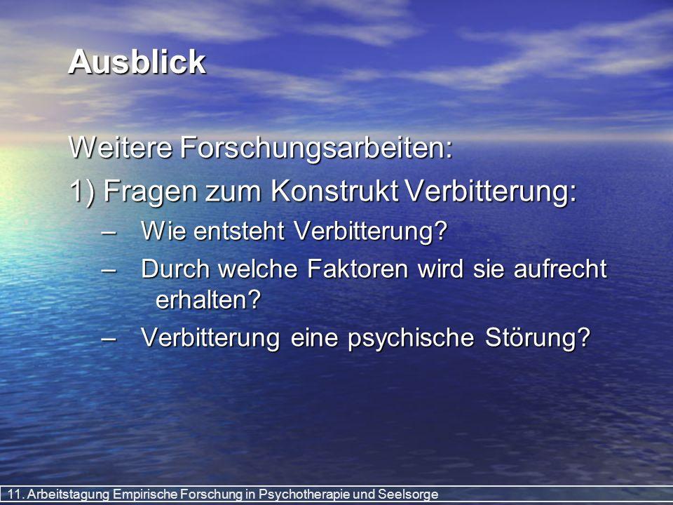 11. Arbeitstagung Empirische Forschung in Psychotherapie und Seelsorge Ausblick Weitere Forschungsarbeiten: 1) Fragen zum Konstrukt Verbitterung: –Wie