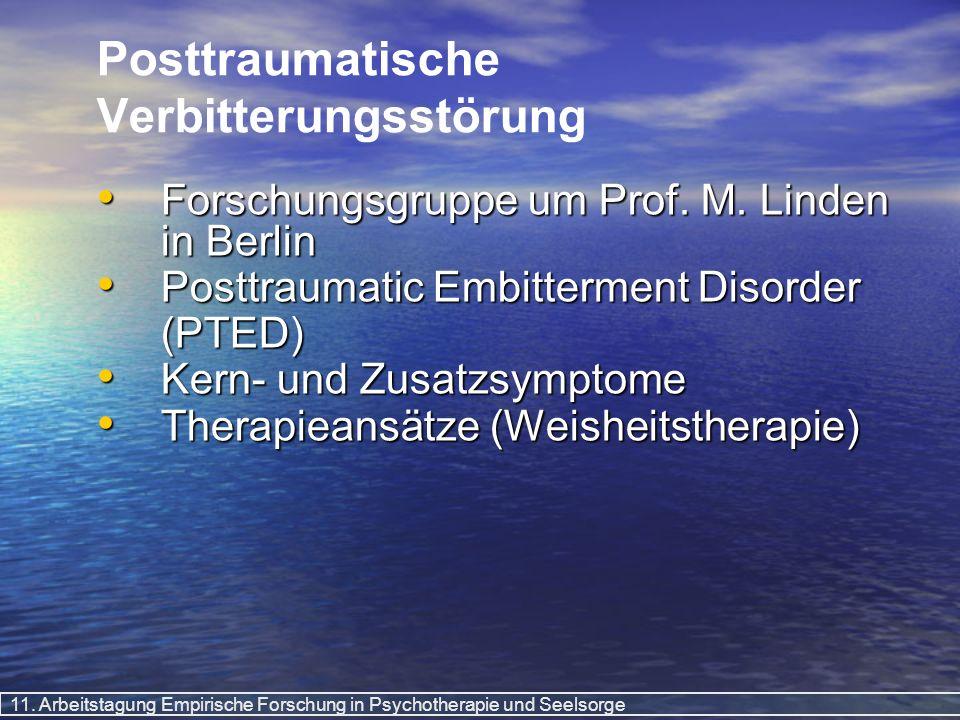 11. Arbeitstagung Empirische Forschung in Psychotherapie und Seelsorge Posttraumatische Verbitterungsstörung Forschungsgruppe um Prof. M. Linden in Be