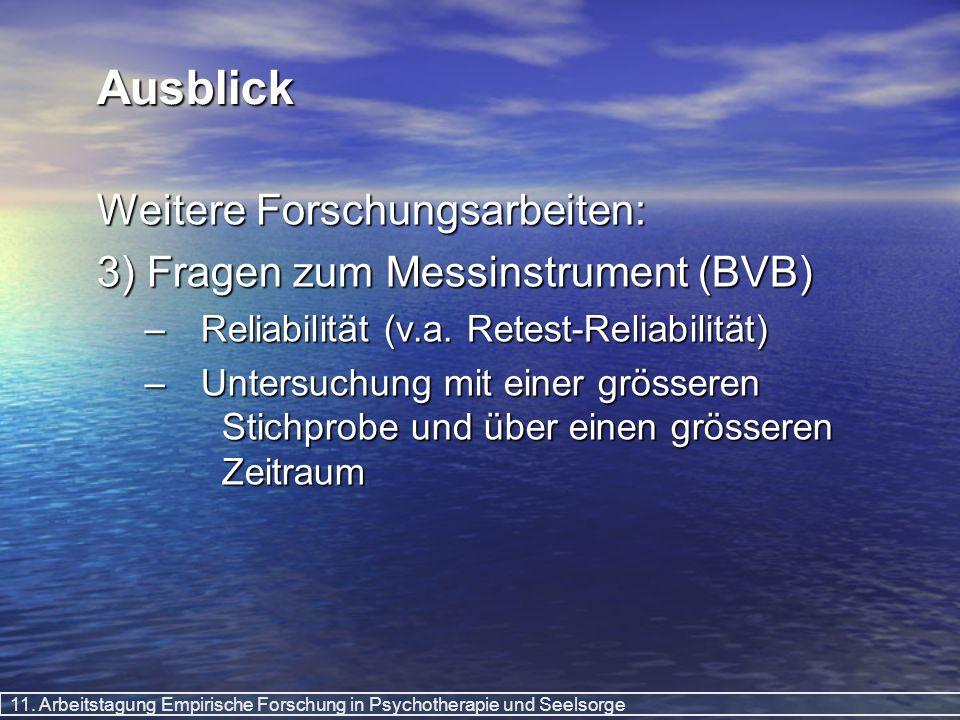 11. Arbeitstagung Empirische Forschung in Psychotherapie und Seelsorge Ausblick Weitere Forschungsarbeiten: 3) Fragen zum Messinstrument (BVB) –Reliab