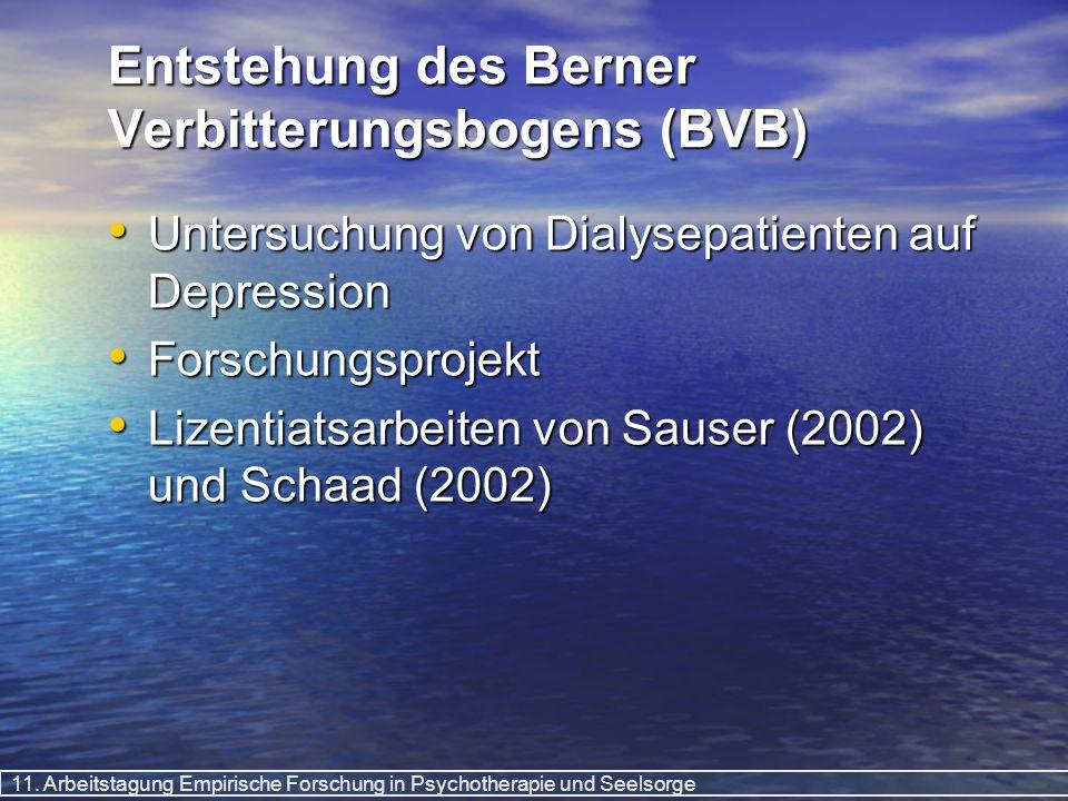 11. Arbeitstagung Empirische Forschung in Psychotherapie und Seelsorge Entstehung des Berner Verbitterungsbogens (BVB) Untersuchung von Dialysepatient