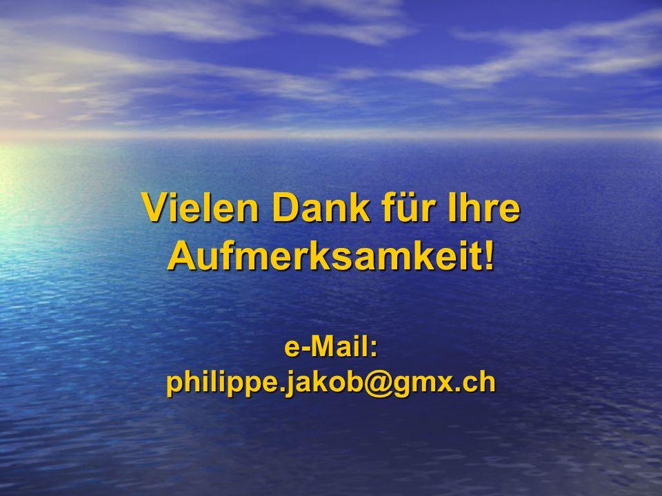 Vielen Dank für Ihre Aufmerksamkeit! e-Mail: philippe.jakob@gmx.ch