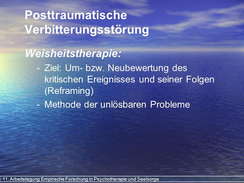 11. Arbeitstagung Empirische Forschung in Psychotherapie und Seelsorge Posttraumatische Verbitterungsstörung Weisheitstherapie: - -Ziel: Um- bzw. Neub