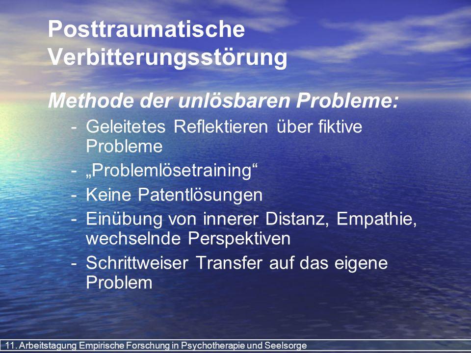 11. Arbeitstagung Empirische Forschung in Psychotherapie und Seelsorge Posttraumatische Verbitterungsstörung Methode der unlösbaren Probleme: - -Gelei