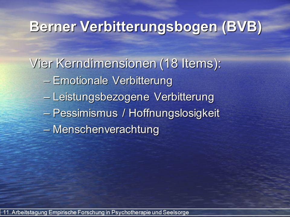 11. Arbeitstagung Empirische Forschung in Psychotherapie und Seelsorge Berner Verbitterungsbogen (BVB) Vier Kerndimensionen (18 Items): –Emotionale Ve