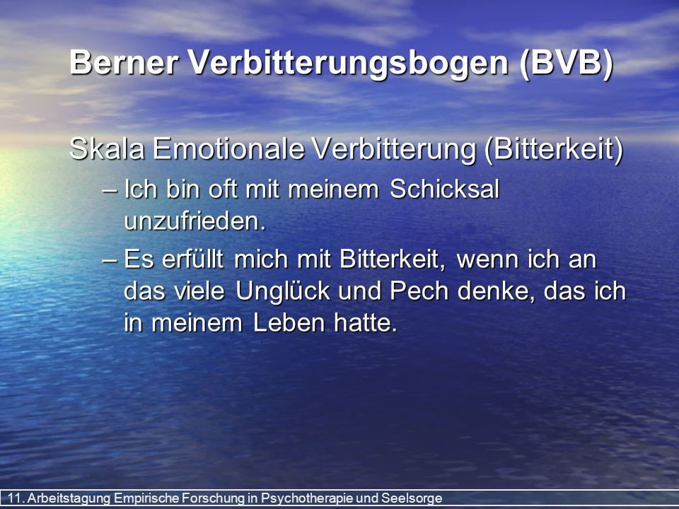 11. Arbeitstagung Empirische Forschung in Psychotherapie und Seelsorge Berner Verbitterungsbogen (BVB) Skala Emotionale Verbitterung (Bitterkeit) –Ich