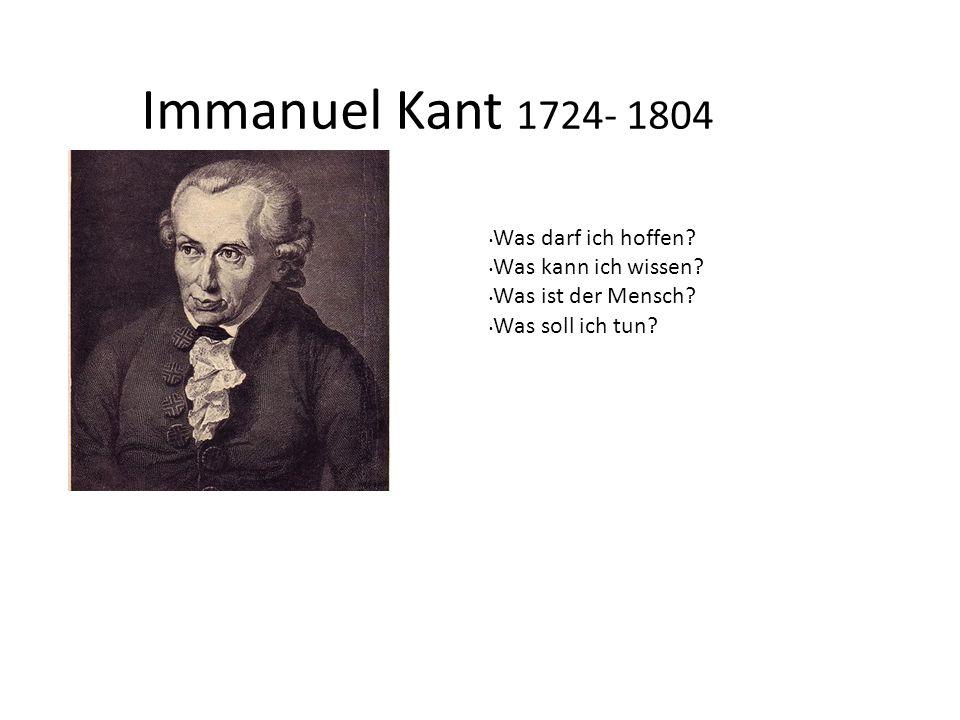 Immanuel Kant 1724- 1804 Was darf ich hoffen? Was kann ich wissen? Was ist der Mensch? Was soll ich tun?