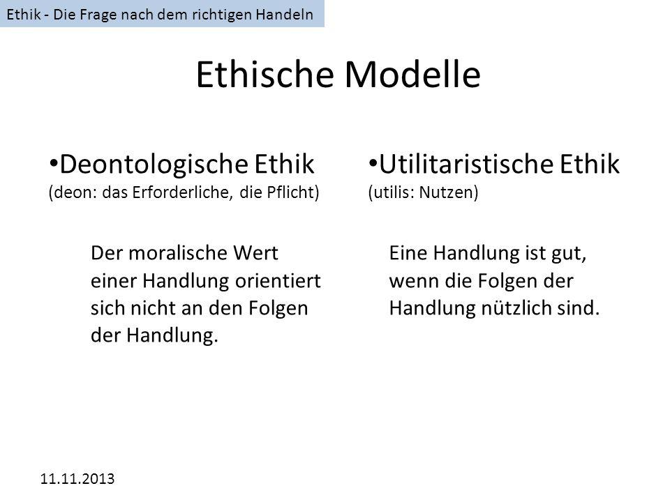 11.11.2013 Ethische Modelle Deontologische Ethik (deon: das Erforderliche, die Pflicht) Utilitaristische Ethik (utilis: Nutzen) Der moralische Wert ei