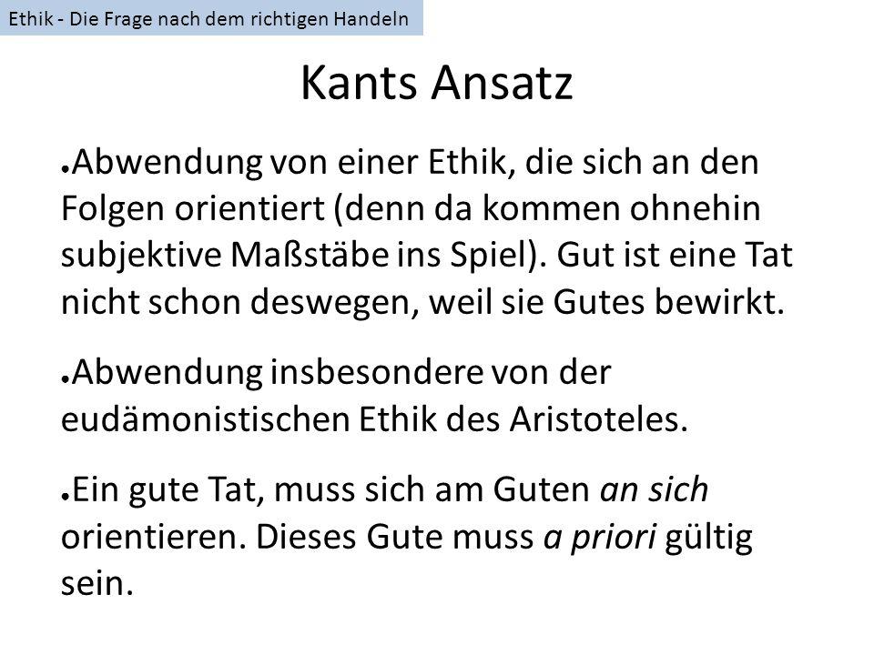 Kants Ansatz Abwendung von einer Ethik, die sich an den Folgen orientiert (denn da kommen ohnehin subjektive Maßstäbe ins Spiel). Gut ist eine Tat nic