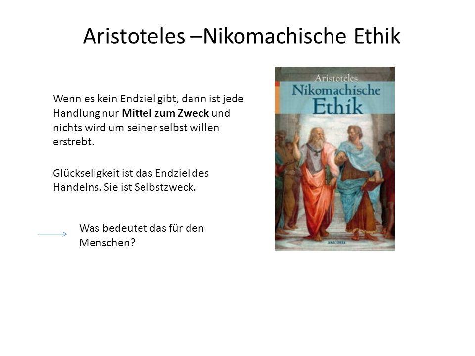 Aristoteles –Nikomachische Ethik Glückseligkeit ist das Endziel des Handelns. Sie ist Selbstzweck. Wenn es kein Endziel gibt, dann ist jede Handlung n
