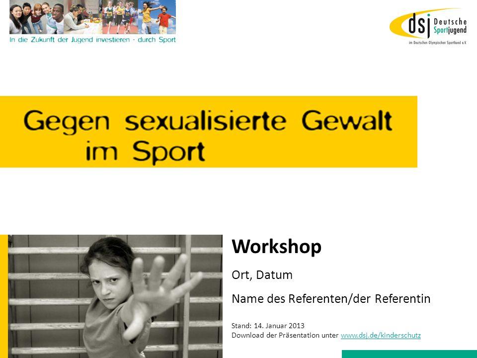 Workshop Ort, Datum Name des Referenten/der Referentin Stand: 14. Januar 2013 Download der Präsentation unter www.dsj.de/kinderschutzwww.dsj.de/kinder