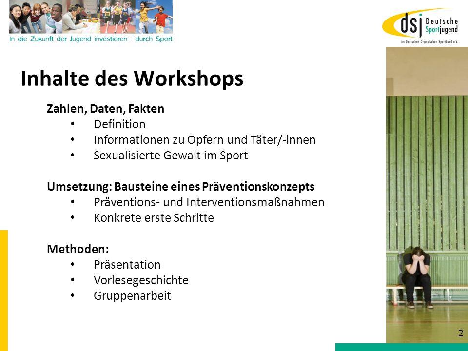 Inhalte des Workshops Zahlen, Daten, Fakten Definition Informationen zu Opfern und Täter/-innen Sexualisierte Gewalt im Sport Umsetzung: Bausteine ein