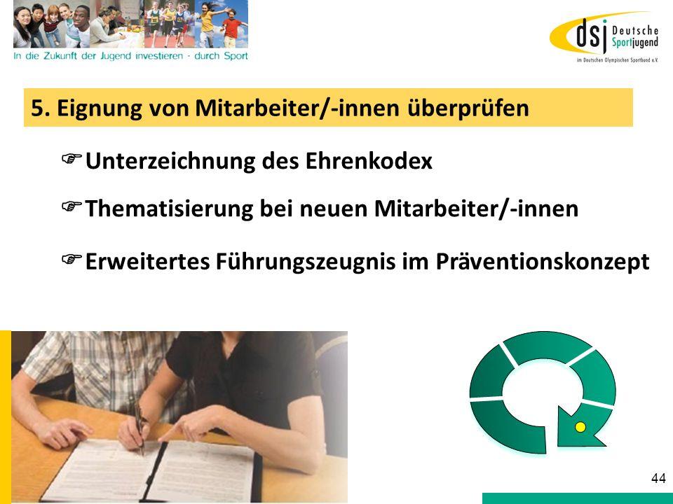 5. Eignung von Mitarbeiter/-innen überprüfen Unterzeichnung des Ehrenkodex Erweitertes Führungszeugnis im Präventionskonzept 44 Thematisierung bei neu