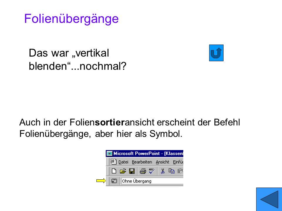Bild Bildschirmpräsentation/Folienübergänge.... Mit dem Befehl Folienübergang... legt man fest, wie die Folie eingespielt wird. Diesen Befehl finden S