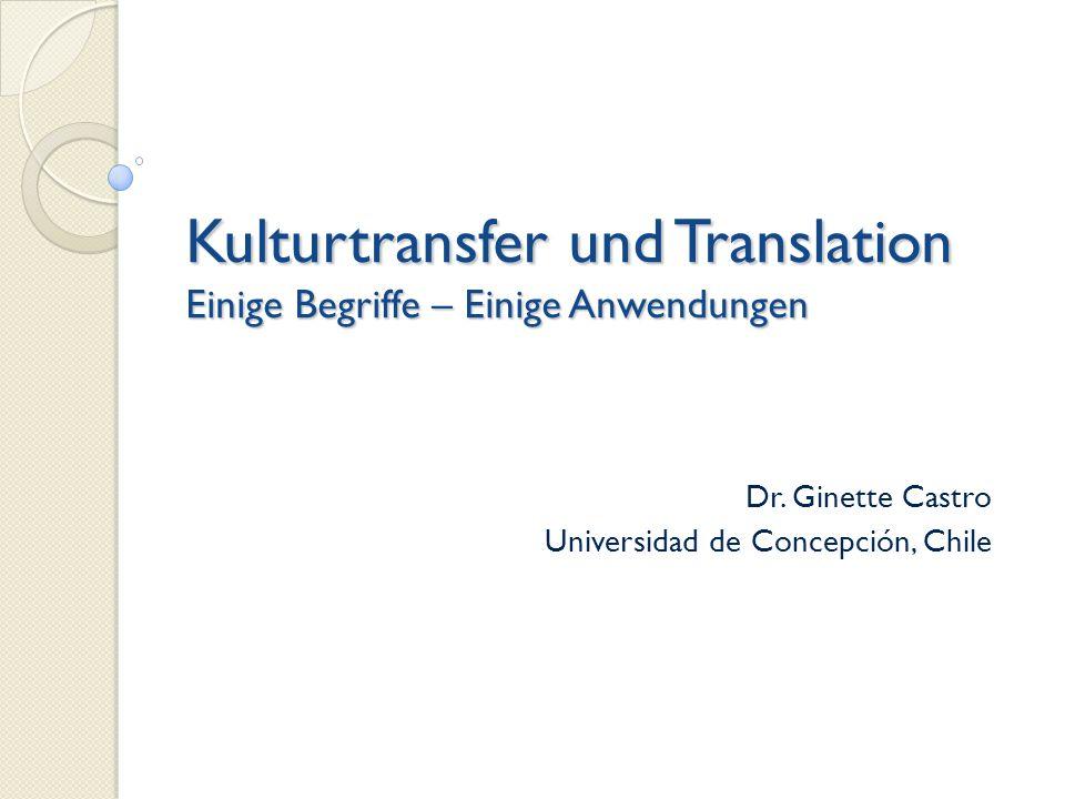 Dr. Ginette Castro Universidad de Concepción, Chile Kulturtransfer und Translation Einige Begriffe – Einige Anwendungen
