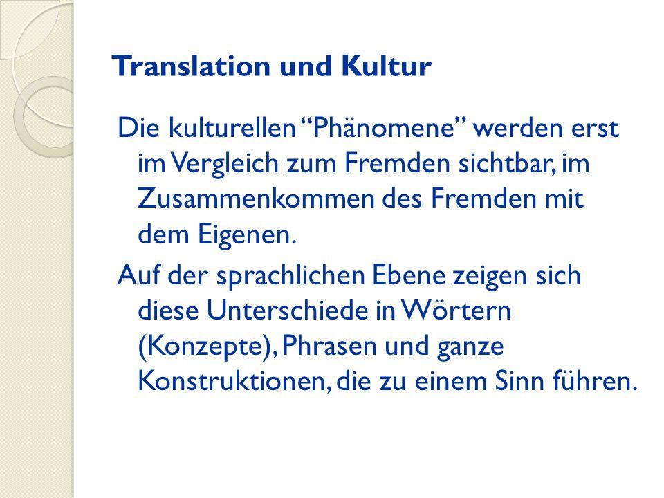 Translation und Kultur Die kulturellen Phänomene werden erst im Vergleich zum Fremden sichtbar, im Zusammenkommen des Fremden mit dem Eigenen. Auf der