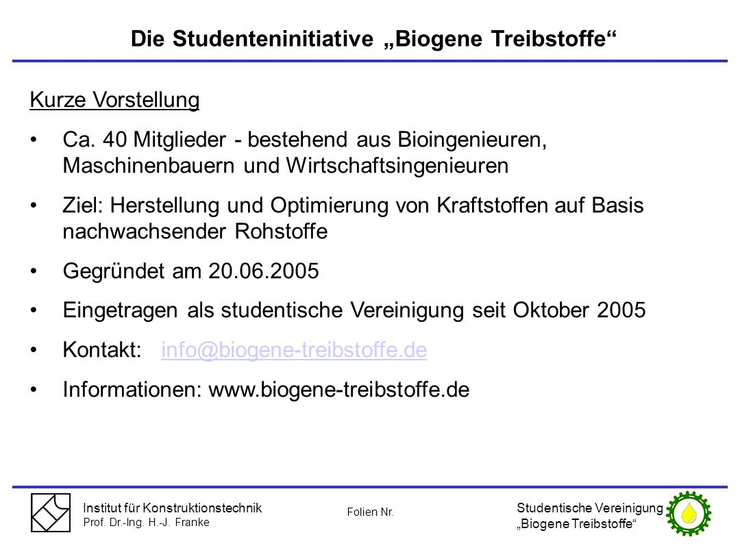 Institut für Konstruktionstechnik Prof. Dr.-Ing. H.-J. Franke Die Studenteninitiative Biogene Treibstoffe Kurze Vorstellung Ca. 40 Mitglieder - besteh