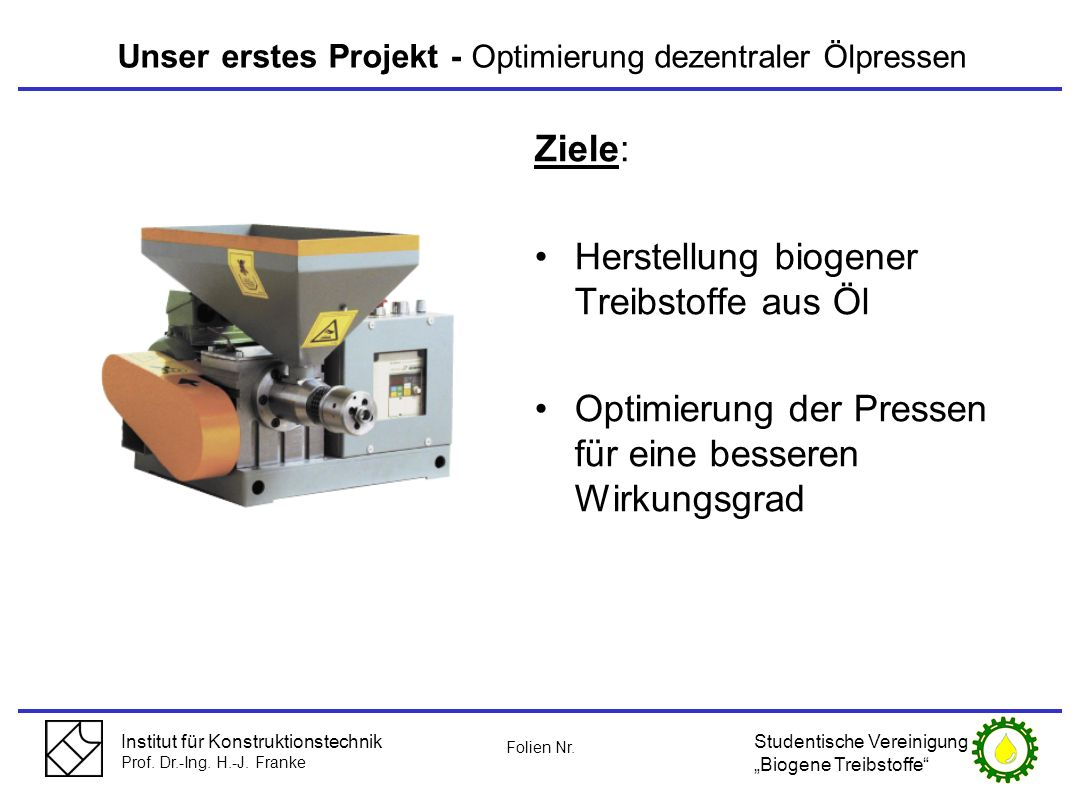 Institut für Konstruktionstechnik Prof. Dr.-Ing. H.-J. Franke Unser erstes Projekt - Optimierung dezentraler Ölpressen Ziele: Herstellung biogener Tre