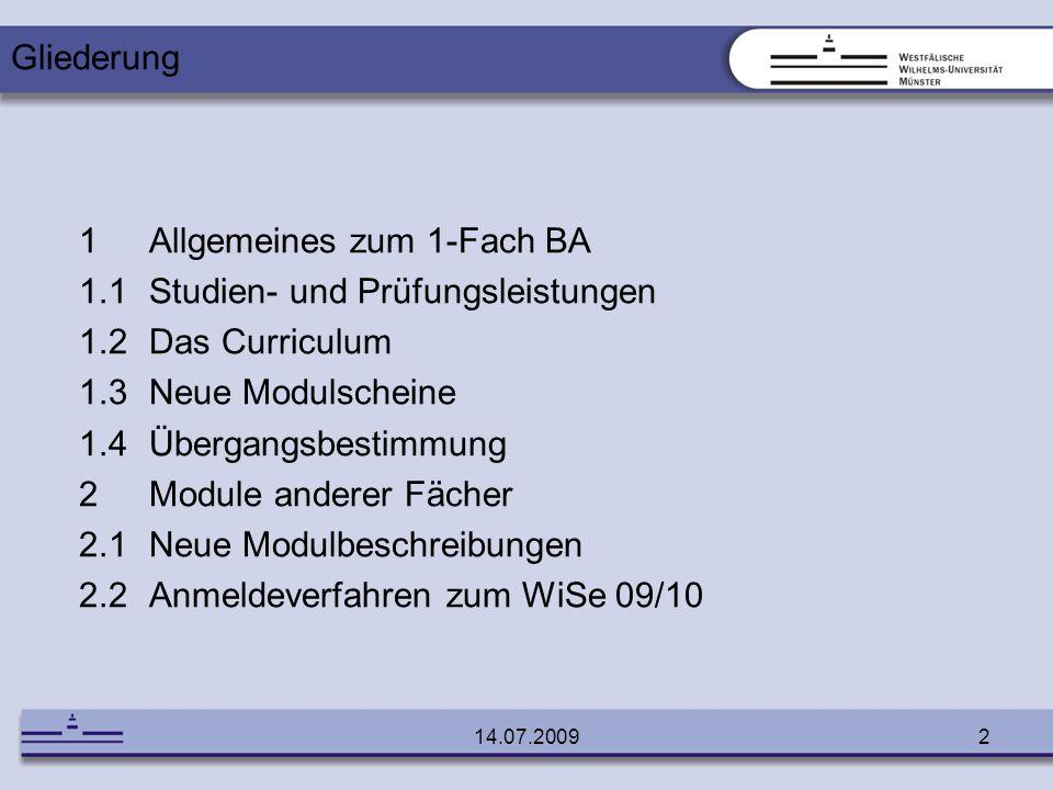 14.07.20092 1Allgemeines zum 1-Fach BA 1.1Studien- und Prüfungsleistungen 1.2Das Curriculum 1.3Neue Modulscheine 1.4Übergangsbestimmung 2Module andere