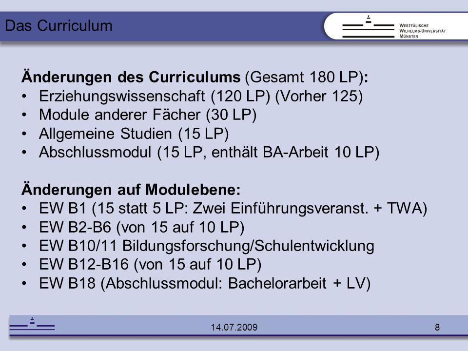 14.07.20099 180 LP 1x EW B1 (15 LP): Einführung in das Studium der EW 3x EW B2-B6 (30 LP): Grundlagenmodule 1x AS (15 LP): Allgemeine Studien 1x B7 (15 LP): Forschungsmethoden 1x MAF (30 LP): Module anderer Fächer 1x B8-B10/11 (15 LP): Schwerpunktmodule 3x B12-B16 (30 LP): Profilmodule 1x B17 (15 LP): Praktikum 1x B18 (15 LP): Abschlussmodul Das Curriculum