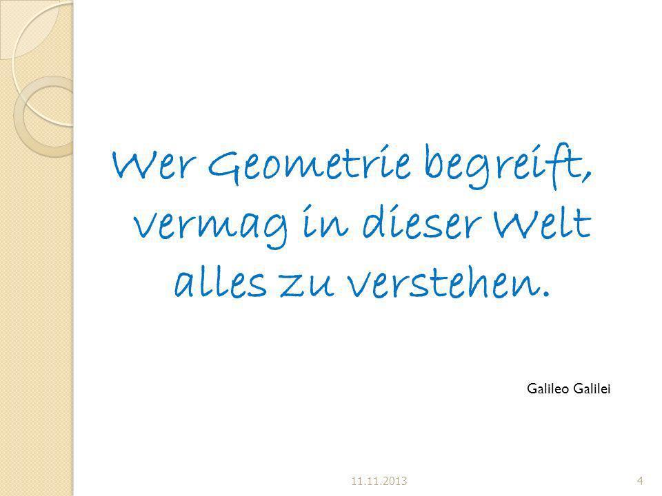Wer Geometrie begreift, vermag in dieser Welt alles zu verstehen. Galileo Galilei 11.11.20134