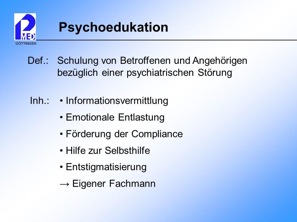 GÖTTINGEN Psychoedukation Def.: Schulung von Betroffenen und Angehörigen bezüglich einer psychiatrischen Störung Inh.: Informationsvermittlung Emotion