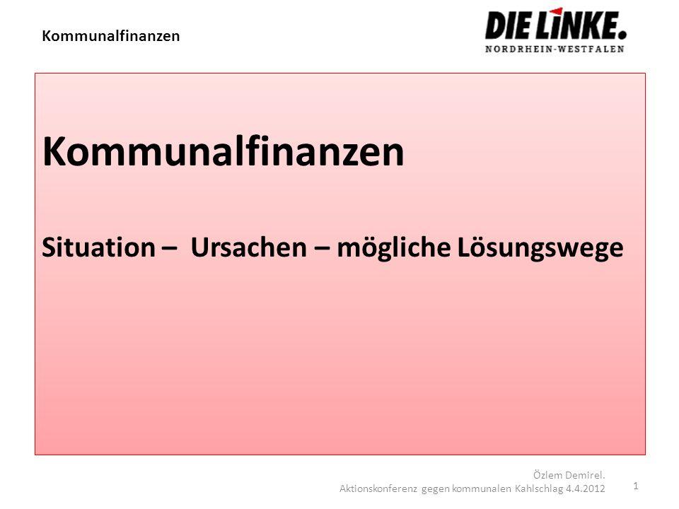 Kommunalfinanzen Situation – Ursachen – mögliche Lösungswege 1 Özlem Demirel. Aktionskonferenz gegen kommunalen Kahlschlag 4.4.2012