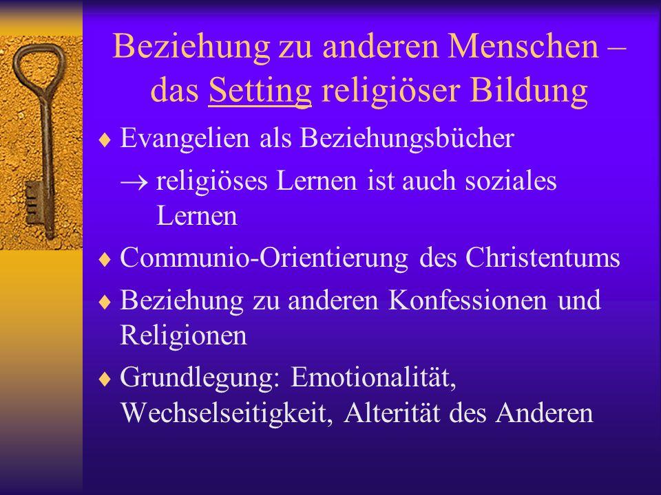 Beziehung zu anderen Menschen – das Setting religiöser Bildung Evangelien als Beziehungsbücher religiöses Lernen ist auch soziales Lernen Communio-Ori
