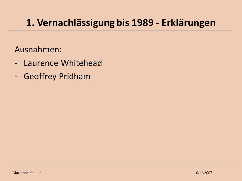 Marianne Kneuer10.11.2007 1. Vernachlässigung bis 1989 - Erklärungen Ausnahmen: -Laurence Whitehead -Geoffrey Pridham