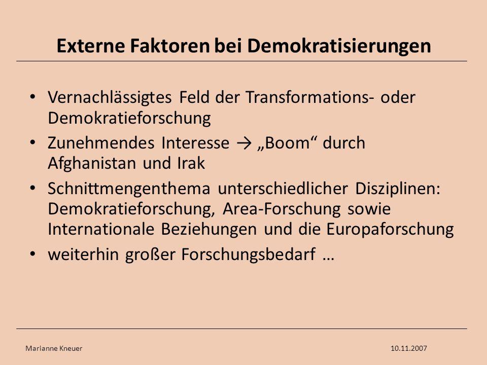 Marianne Kneuer10.11.2007 Externe Faktoren bei Demokratisierungen Vernachlässigtes Feld der Transformations- oder Demokratieforschung Zunehmendes Inte