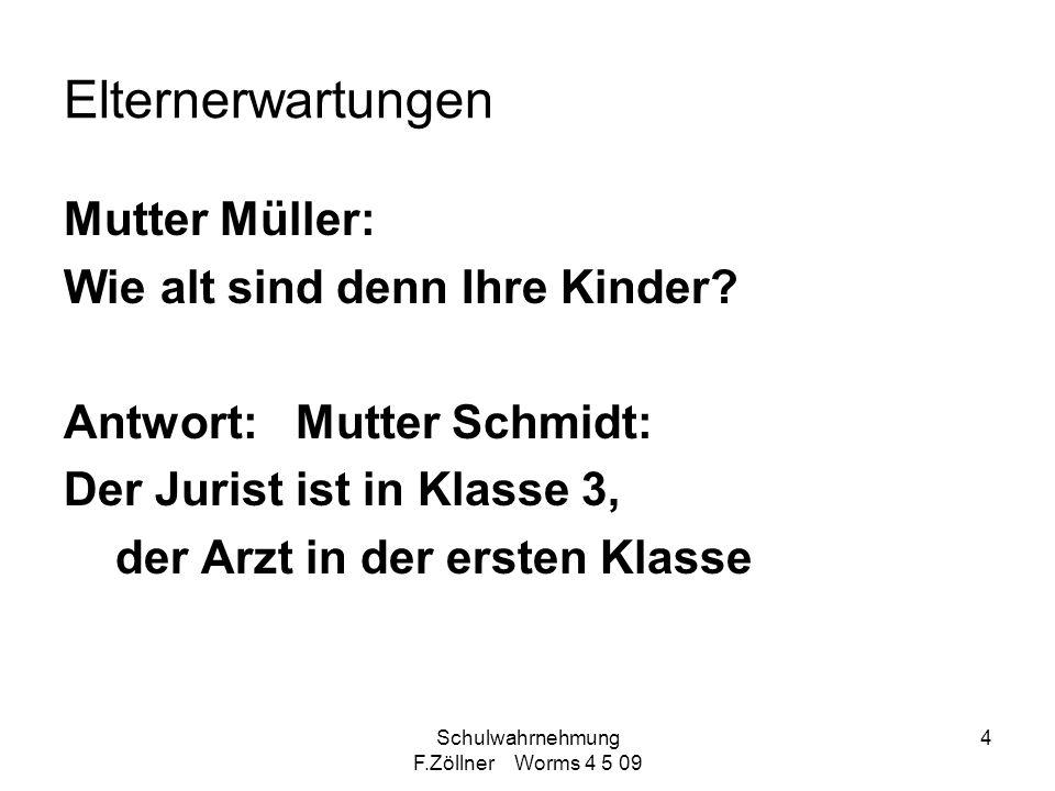 Schulwahrnehmung F.Zöllner Worms 4 5 09 4 Elternerwartungen Mutter Müller: Wie alt sind denn Ihre Kinder? Antwort: Mutter Schmidt: Der Jurist ist in K