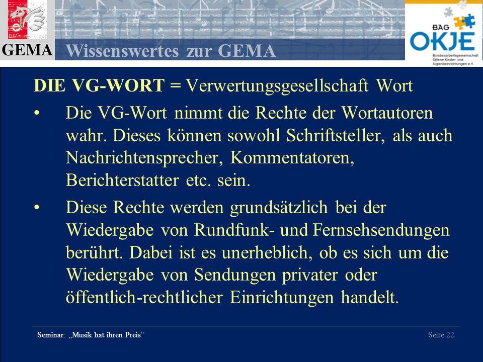 Seite 22 Wissenswertes zur GEMA Seminar: Musik hat ihren Preis DIE VG-WORT = Verwertungsgesellschaft Wort Die VG-Wort nimmt die Rechte der Wortautoren