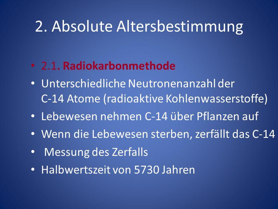 2. Absolute Altersbestimmung 2.1. Radiokarbonmethode Unterschiedliche Neutronenanzahl der C-14 Atome (radioaktive Kohlenwasserstoffe) Lebewesen nehmen