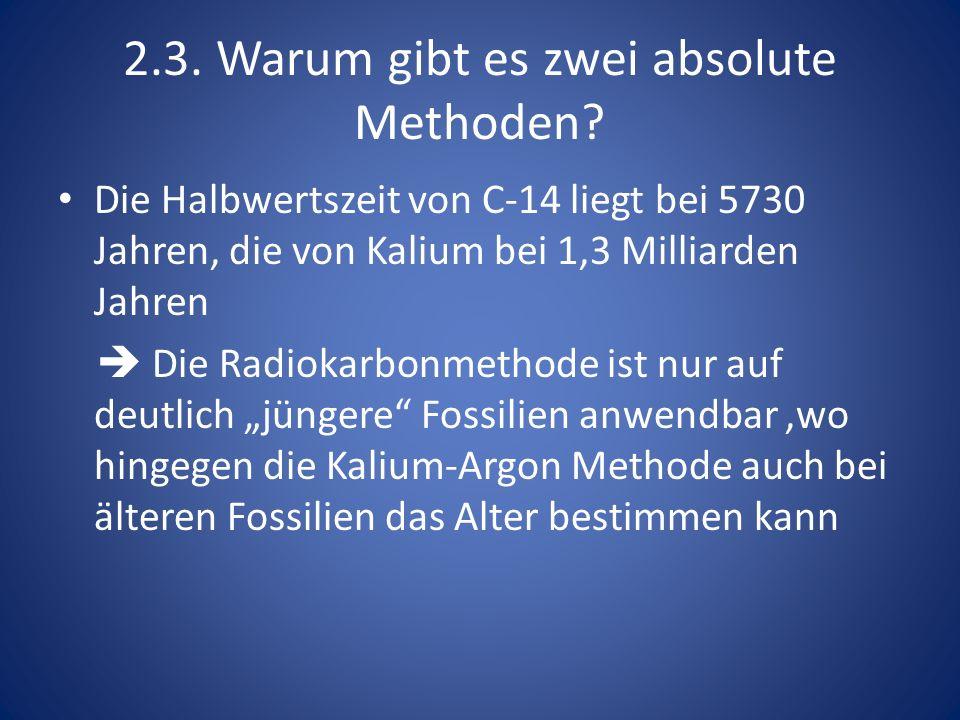 2.3. Warum gibt es zwei absolute Methoden? Die Halbwertszeit von C-14 liegt bei 5730 Jahren, die von Kalium bei 1,3 Milliarden Jahren Die Radiokarbonm