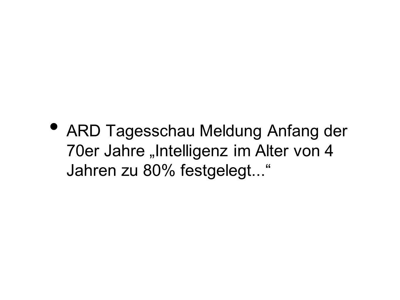 ARD Tagesschau Meldung Anfang der 70er Jahre Intelligenz im Alter von 4 Jahren zu 80% festgelegt...