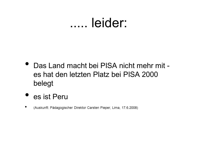 ..... leider: Das Land macht bei PISA nicht mehr mit - es hat den letzten Platz bei PISA 2000 belegt es ist Peru (Auskunft: Pädagogischer Direktor Car