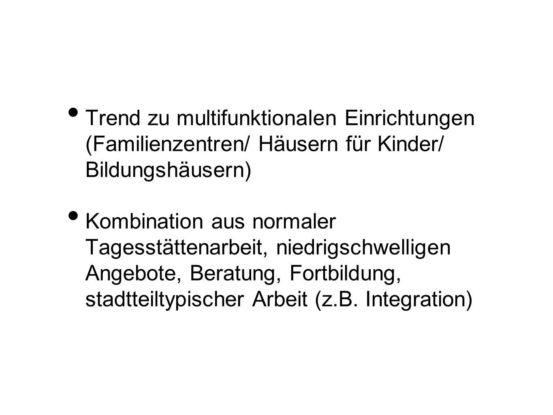 Trend zu multifunktionalen Einrichtungen (Familienzentren/ Häusern für Kinder/ Bildungshäusern) Kombination aus normaler Tagesstättenarbeit, niedrigsc