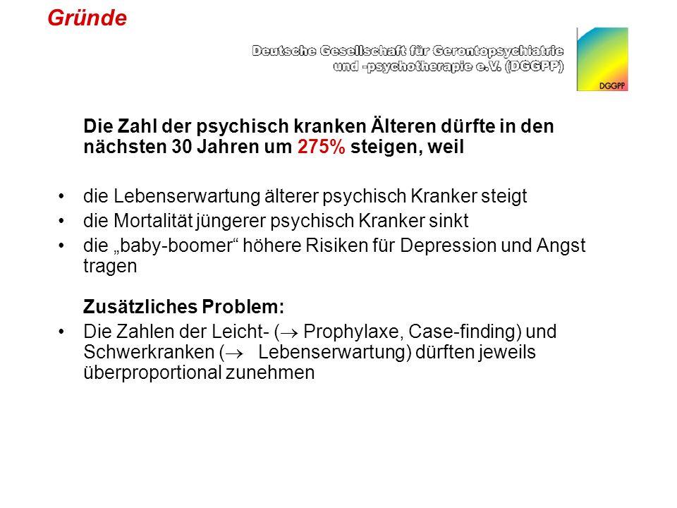 Gründe Die Zahl der psychisch kranken Älteren dürfte in den nächsten 30 Jahren um 275% steigen, weil die Lebenserwartung älterer psychisch Kranker steigt die Mortalität jüngerer psychisch Kranker sinkt die baby-boomer höhere Risiken für Depression und Angst tragen Zusätzliches Problem: Die Zahlen der Leicht- ( Prophylaxe, Case-finding) und Schwerkranken ( Lebenserwartung) dürften jeweils überproportional zunehmen