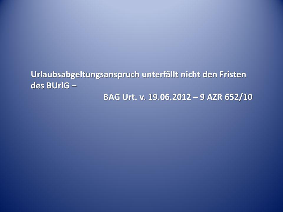 Urlaubsabgeltungsanspruch unterfällt nicht den Fristen des BUrlG – BAG Urt. v. 19.06.2012 – 9 AZR 652/10