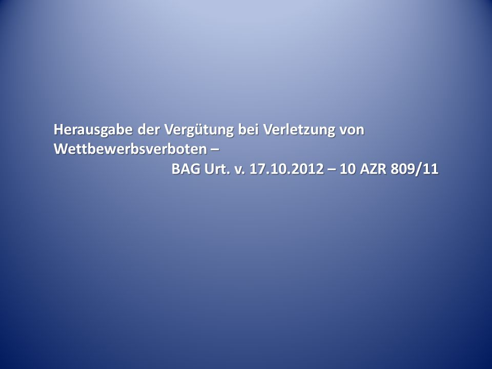 Herausgabe der Vergütung bei Verletzung von Wettbewerbsverboten – BAG Urt. v. 17.10.2012 – 10 AZR 809/11