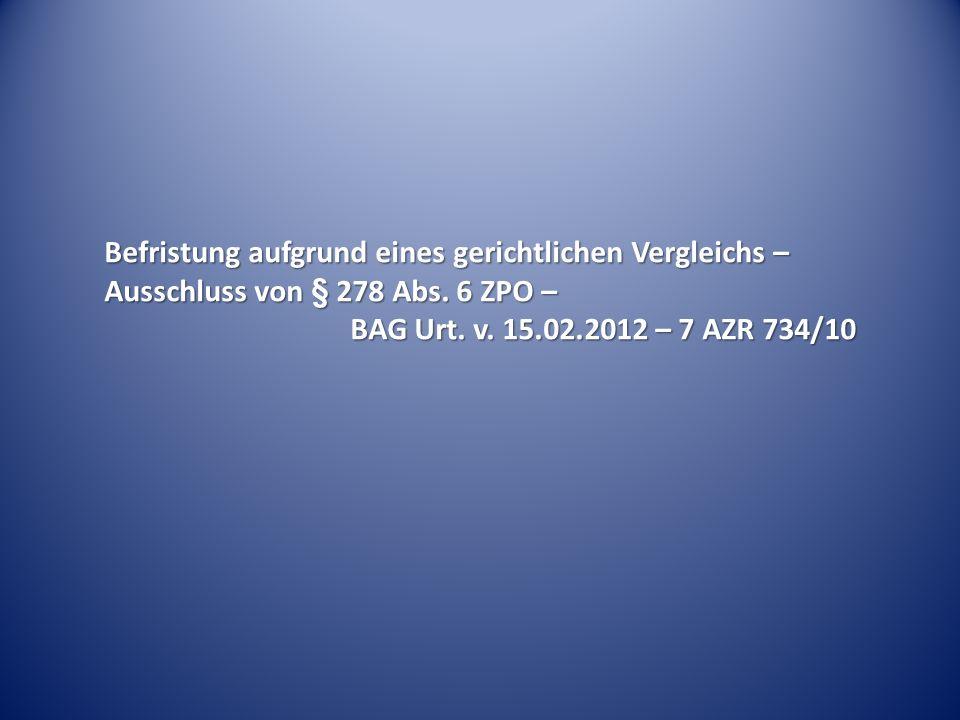 Befristung aufgrund eines gerichtlichen Vergleichs – Ausschluss von § 278 Abs. 6 ZPO – BAG Urt. v. 15.02.2012 – 7 AZR 734/10