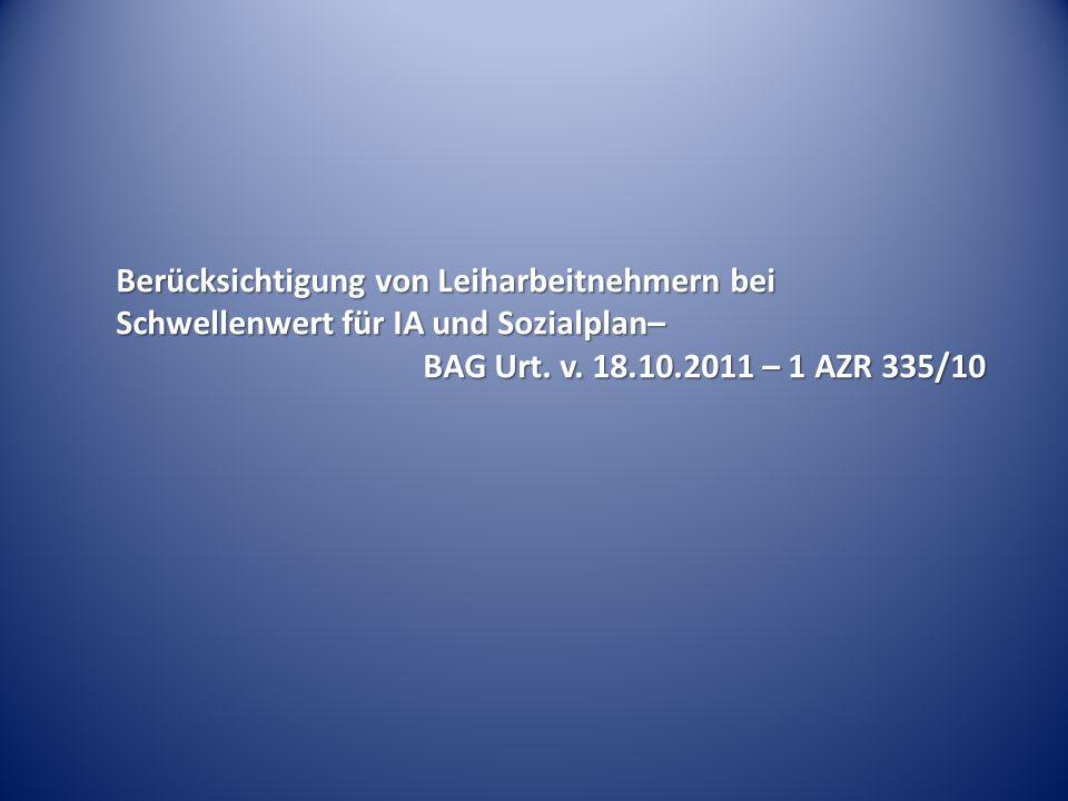 Berücksichtigung von Leiharbeitnehmern bei Schwellenwert für IA und Sozialplan– BAG Urt. v. 18.10.2011 – 1 AZR 335/10