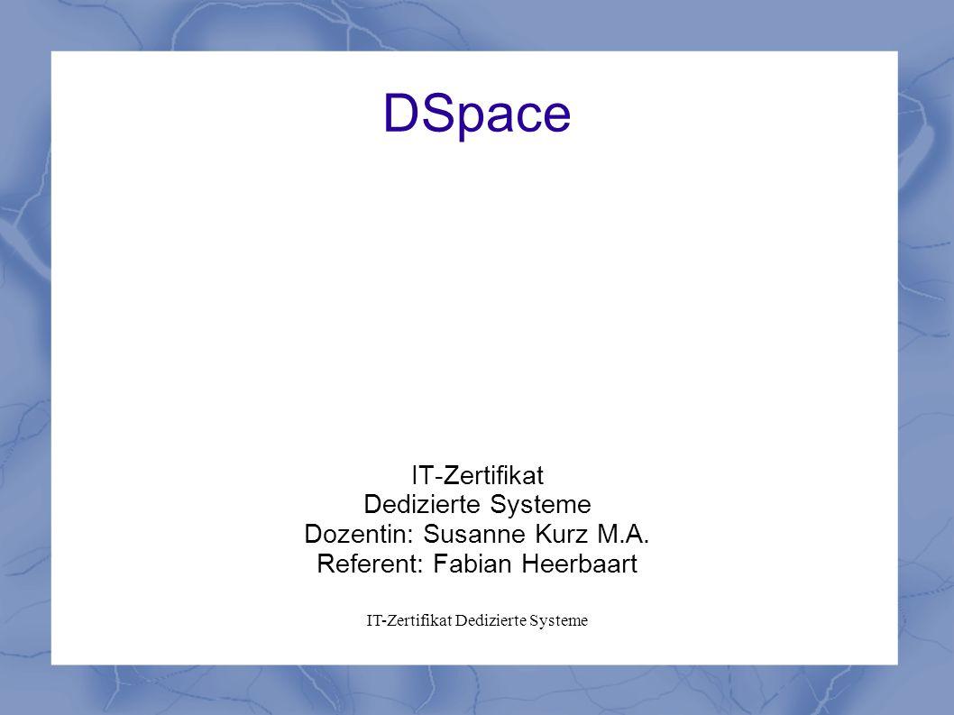 IT-Zertifikat Dedizierte Systeme DSpace IT-Zertifikat Dedizierte Systeme Dozentin: Susanne Kurz M.A. Referent: Fabian Heerbaart