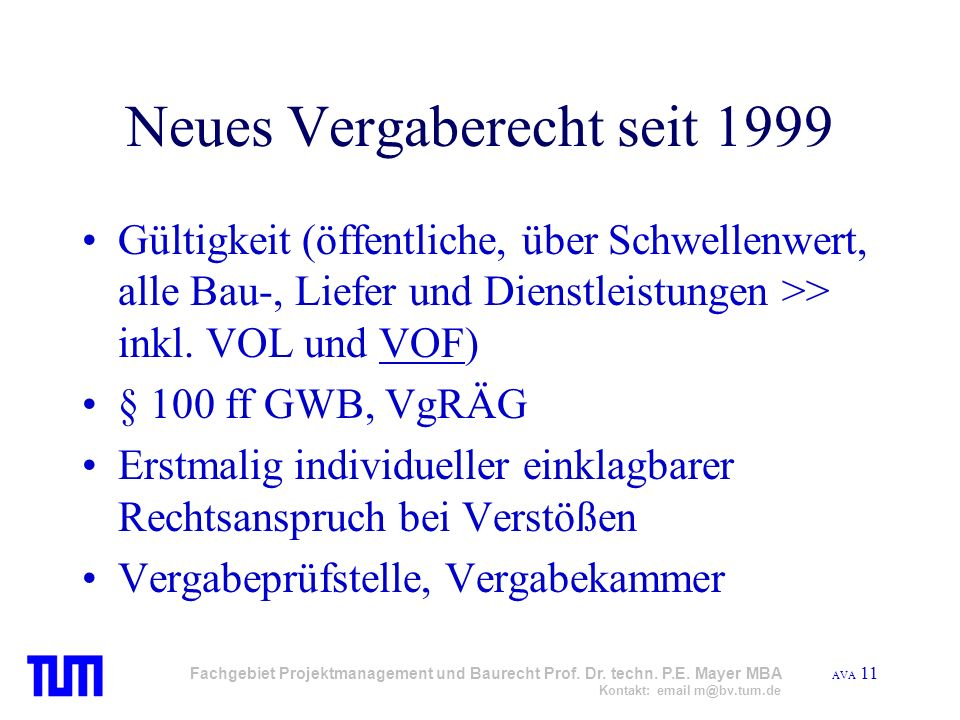 AVA 11 Fachgebiet Projektmanagement und Baurecht Prof. Dr. techn. P.E. Mayer MBA Kontakt: email m@bv.tum.de Neues Vergaberecht seit 1999 Gültigkeit (ö