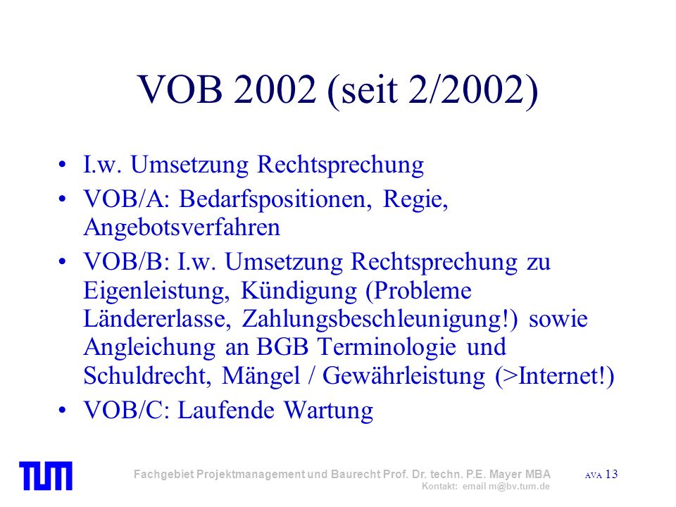 AVA 13 Fachgebiet Projektmanagement und Baurecht Prof. Dr. techn. P.E. Mayer MBA Kontakt: email m@bv.tum.de VOB 2002 (seit 2/2002) I.w. Umsetzung Rech