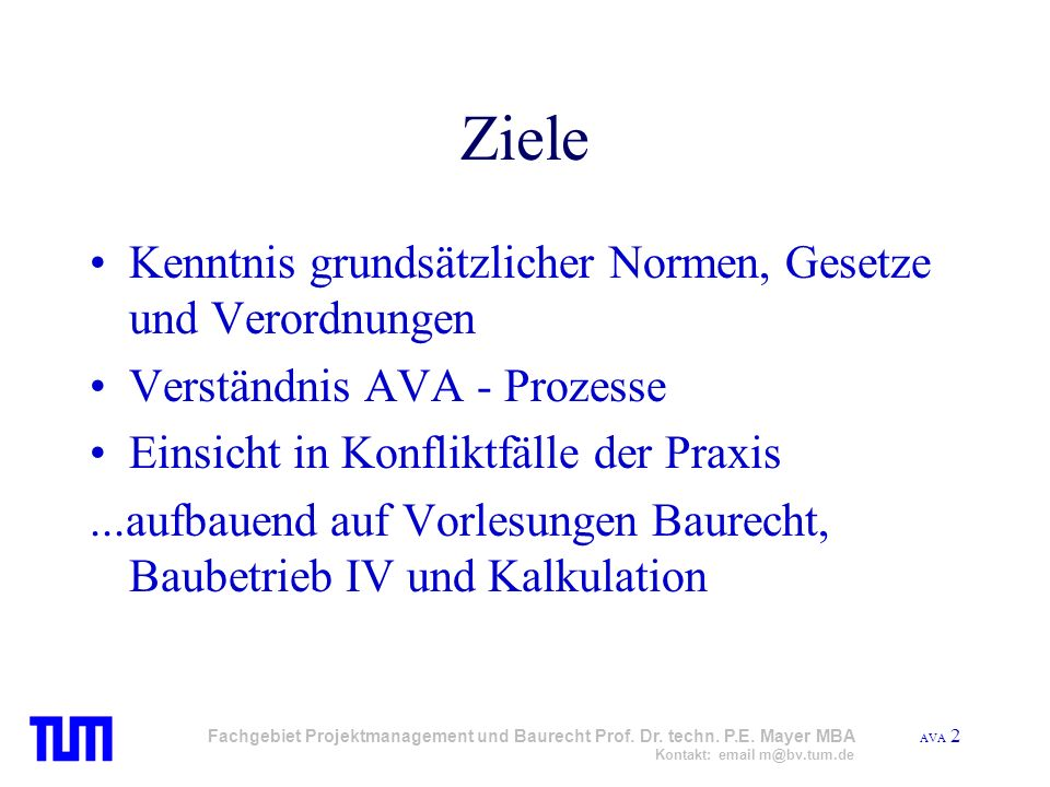 AVA 2 Fachgebiet Projektmanagement und Baurecht Prof. Dr. techn. P.E. Mayer MBA Kontakt: email m@bv.tum.de Ziele Kenntnis grundsätzlicher Normen, Gese