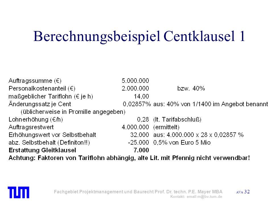 AVA 32 Fachgebiet Projektmanagement und Baurecht Prof. Dr. techn. P.E. Mayer MBA Kontakt: email m@bv.tum.de Berechnungsbeispiel Centklausel 1