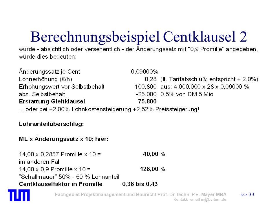 AVA 33 Fachgebiet Projektmanagement und Baurecht Prof. Dr. techn. P.E. Mayer MBA Kontakt: email m@bv.tum.de Berechnungsbeispiel Centklausel 2