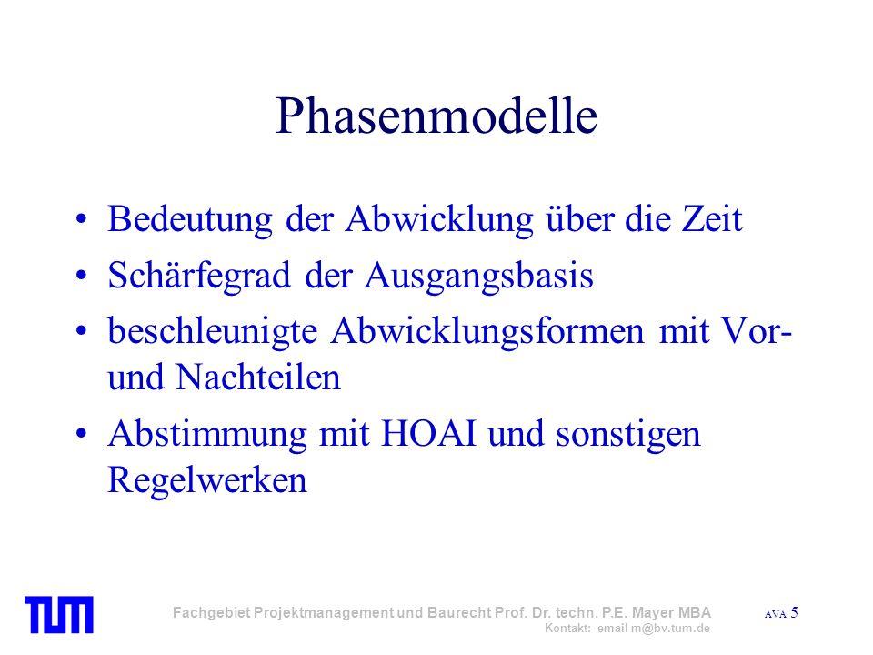 AVA 5 Fachgebiet Projektmanagement und Baurecht Prof. Dr. techn. P.E. Mayer MBA Kontakt: email m@bv.tum.de Phasenmodelle Bedeutung der Abwicklung über